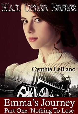 Mail Order Brides - Emmas Journey: Part One: Nothing To Lose  by  Cynthia LeBlanc