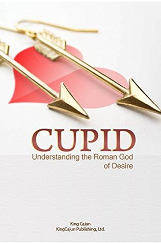 CUPID: Sex, Erotic Love, Attraction and Affection Everything You Always Wanted To Know About Cupid And His Place In Our Lives The Roman God of Desire Is ... Poison Arrow, Cupids Bow Book Book 1) Justin Kredible