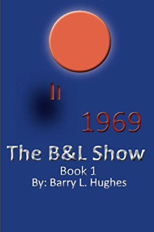 The B&L Show - Book 1: 1969  by  Barry L. Hughes