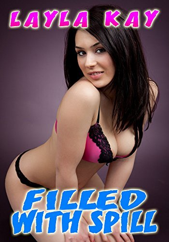 Filled With Spill  by  Layla Kay