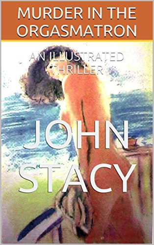 MURDER IN THE ORGASMATRON: AN ILLUSTRATED THRILLER John Stacy
