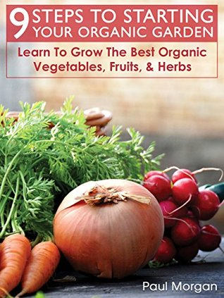 9 Steps To Starting Your Organic Garden: Learn To Grow The Best Organic Vegetables, Fruits, & Herbs Paul Morgan