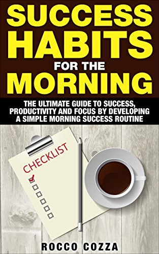 Success Habits For The Morning: The Ultimate Guide to Success, Productivity and Focus Developing a Simple Morning Success Routine by Rocco Cozza