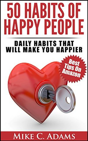 50 Habits Of Happy People : Daily Habits That Will Make You Happier Mike C. Adams