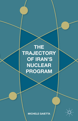 The Trajectory of Irans Nuclear Program  by  Michele Gaietta