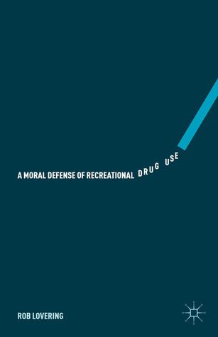 A Moral Defense of Recreational Drug Use Rob Lovering