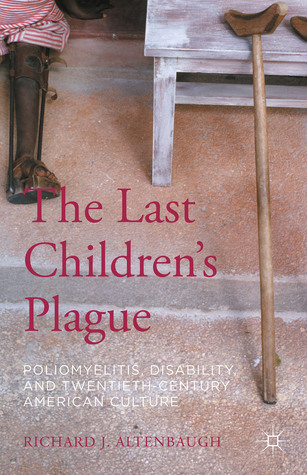 The Last Childrens Plague: Poliomyelitis, Disability, and Twentieth-Century American Culture  by  Richard J. Altenbaugh