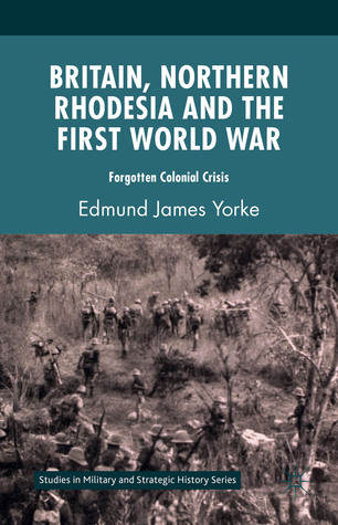 Britain, Northern Rhodesia and the First World War: Forgotten Colonial Crisis  by  Edmund James Yorke