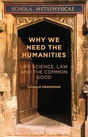 Why We Need the Humanities: Life Science, Law and the Common Good  by  Donald Drakeman