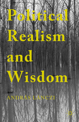 Political Realism and Wisdom  by  Andras Lanczi
