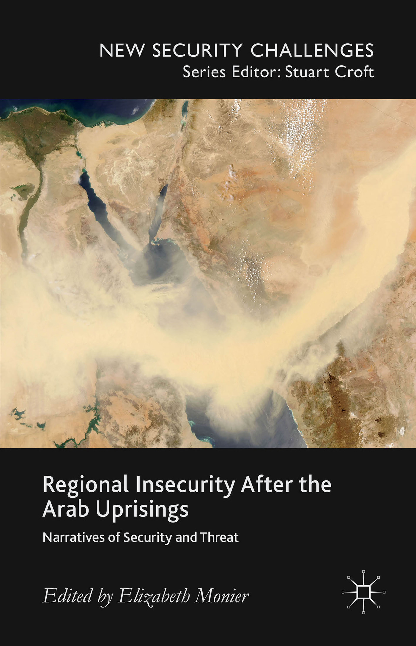 Regional Insecurity After the Arab Uprisings: Narratives of Security and Threat  by  Elizabeth Monier