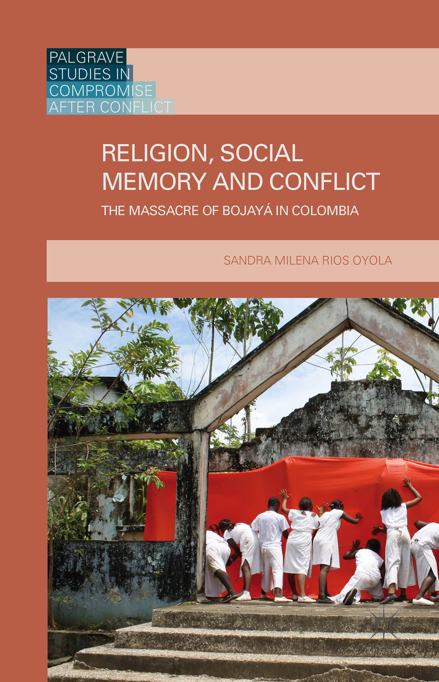 Religion, Social Memory and Conflict: The Massacre of Bojayá in Colombia  by  Sandra Milena Rios Oyola