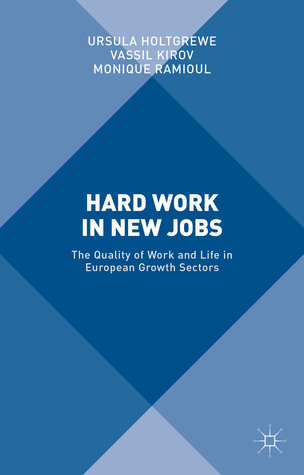 Hard Work in New Jobs: The Quality of Work and Life in European Growth Sectors Ursula Holtgrewe
