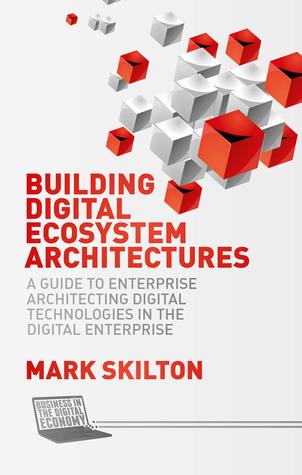 Building Digital Ecosystem Architectures: A Guide to Enterprise Architecting Digital Technologies in the Digital Enterprise Mark Skilton