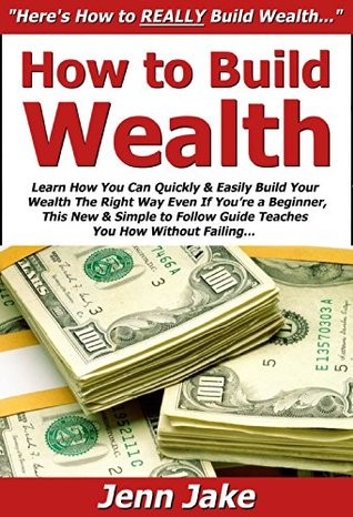 How to Build Wealth: Learn How You Can Quickly & Easily Build Your Wealth The Right Way Even If Youre a Beginner, This New & Simple to Follow Guide Teaches You How Without Failing Jenn Jake