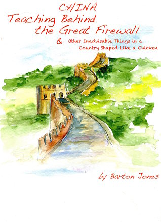 China Teaching Behind the Great Firewall & Other Inadvisable Things in a Country Shaped Like a Chicken  by  Barton Jones