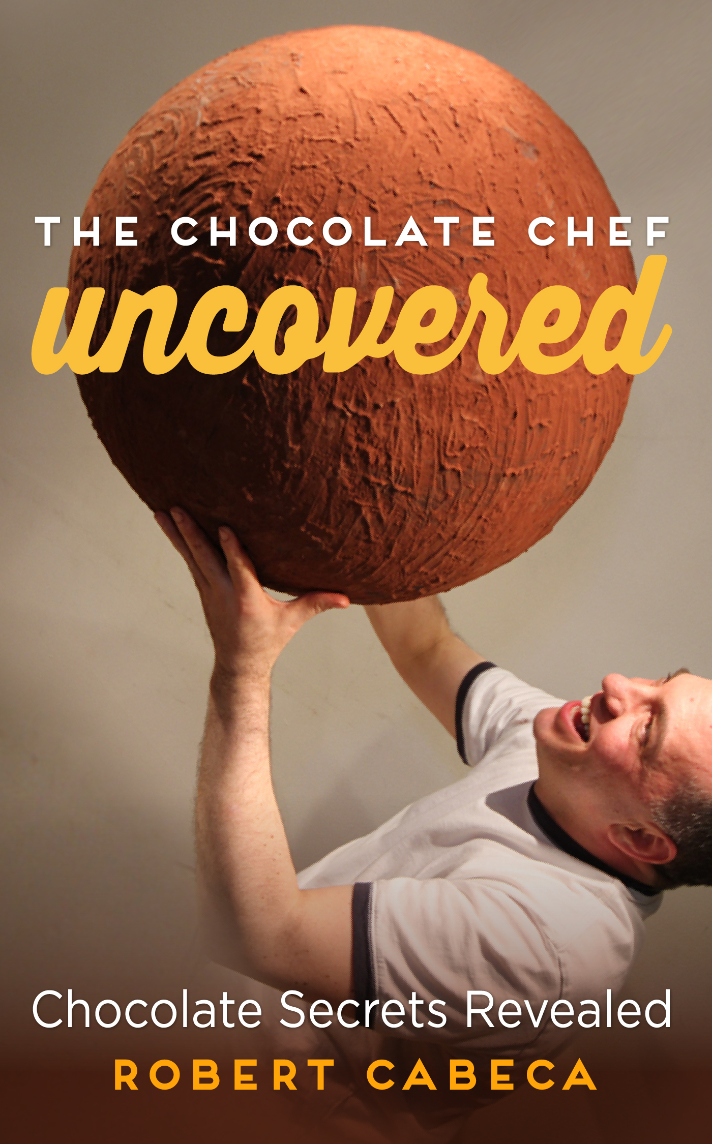 The Chocolate Chef: Uncovered - Chocolate Secrets Revealed  by  Robert Cabeca