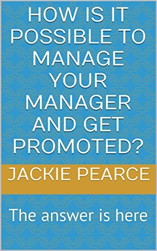 How is it possible to Manage Your Manager and get promoted?: The answer is here Jackie Pearce