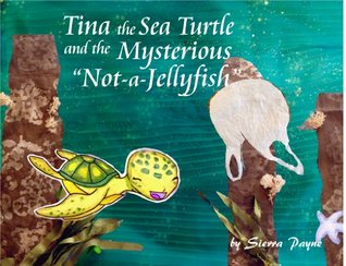 Tina the Sea Turtle and the Mysterious Not-a-Jellyfish  by  Sierra Payne