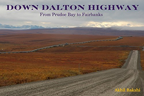 DOWN DALTON HIGHWAY: Driving the Ice Road from Prudoe Bay to Fairbanks Akhil Bakshi