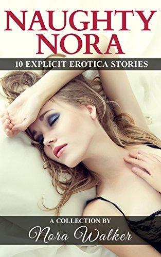 Naughty Nora: 10 Explicit Erotica Stories Nora Walker