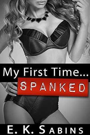 My First Time...Spanked: BDSM Erotica E.K. Sabins