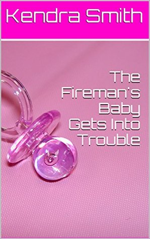 The Firemans Baby Gets Into Trouble (Adult Baby Erotic Romance) (The Firemans Baby (Adult Baby Erotic Romance) Book 2) Kendra Smith