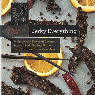Jerky Everything: Foolproof and Flavorful Recipes for Beef, Pork, Poultry, Game, Fish, Fruit, and Even Vegetables (Countryman Know How)  by  Pamela Braun