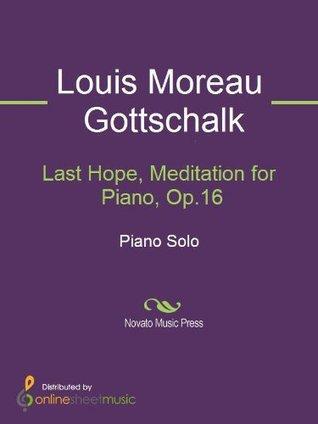 Last Hope, Meditation for Piano, Op.16  by  Louis Moreau Gottschalk