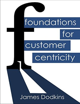 Foundations for Customer Centricity  by  James Dodkins