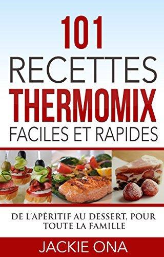 101 Recettes Thermomix Faciles et Rapides: De lapéritif au dessert, pour toute la famille Jackie Ona