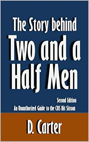 The Story behind Two and a Half Men: An Unauthorized Guide to the CBS Hit Sitcom [Article, Second Edition] D. Carter