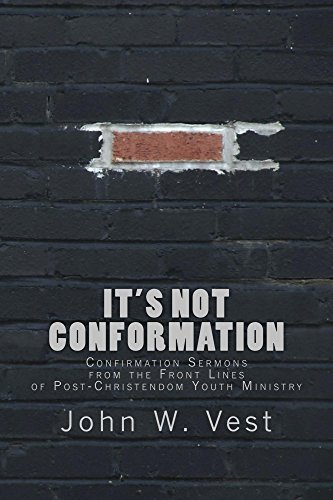 Its Not Conformation: Confirmation Sermons from the Front Lines of Post-Christendom Youth Ministry John W. Vest