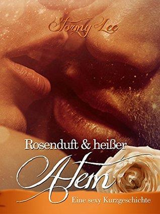 Rosenduft & heißer Atem: Eine sexy Kurzgeschichte Stormy Lee