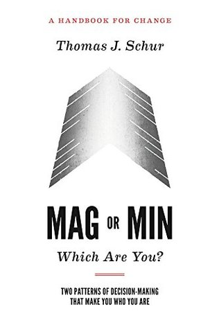 MAG or MIN Which Are You? Two Patterns of Decision-making That Make You Who You Are: A Handbook for Change  by  Thomas Schur
