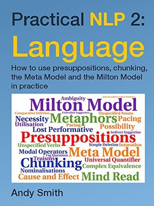 Practical NLP 2: Language: How to use presuppositions, chunking, the Meta Model and the Milton Model in practice Andy Smith