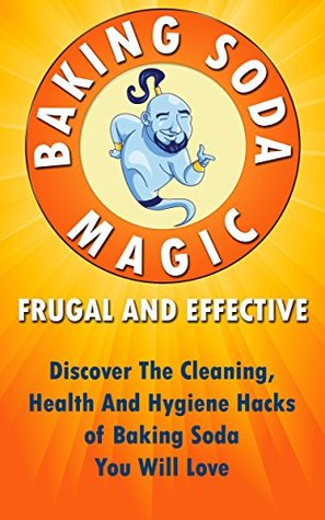 Baking Soda Magic! Frugal And Effective: Discover The Cleaning, Health And Hygiene Hacks of Baking Soda You Will Love ((Baking Soda Solution, Frugal Tips) Book 1)  by  Kristina Marchant