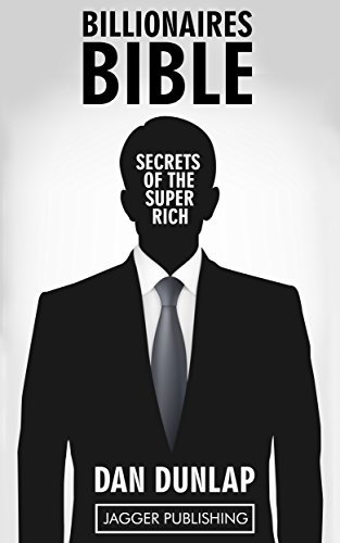 Billionaires Bible: Secrets of the Super Rich - 7 Proven Keys Necessary to Make Money, Get Rich, Succeed, and Achieve Anything  by  Dan Dunlap