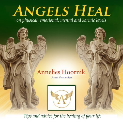 Angels Heal on physical, emotional, mental and karmic levels: Tips and advice for the healing of your life  by  Annelies Hoornik