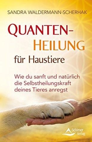 Quantenheilung für Haustiere: Wie du sanft und natürlich die Selbstheilungskraft deines Tieres anregst Sandra Waldermann-Scherhak