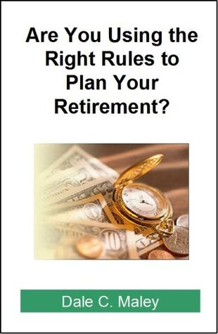 Are You Using the Right Rules to Plan Your Retirement? Dale C. Maley