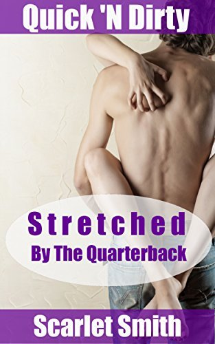 Stretched By The Quarterback: Well Endowed Stretching Erotica (Quick N Dirty Erotic Shorts Book 2)  by  Scarlet     Smith