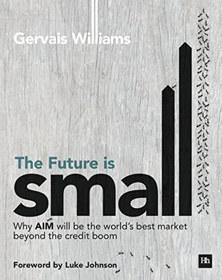 The Future is Small: Why AIM will be the worlds best market beyond the credit boom  by  Gervais Williams