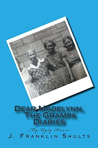 Dear Madelynn, The Grampa Diaries: My Ugly House J. shults