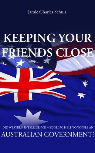 Keeping Your Friends Close - Did Western Intelligence Meddling help to topple an Australian Government?  by  Jamie Charles Schulz