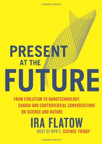 Present at the Future: From Evolution to Nanotechnology, Candid and Controversial Conversations on Science and Nature Ira Flatow