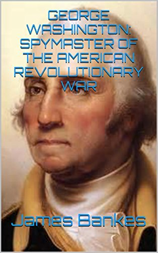 GEORGE WASHINGTON: SPYMASTER OF THE AMERICAN REVOLUTIONARY WAR  by  James Bankes