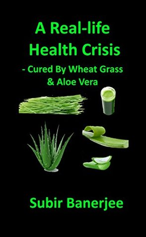 A Real-life Health Crisis - Cured By Wheat Grass & Aloe Vera  by  Subir Banerjee