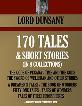 170 TALES & SHORT STORIES (in 8 collections): THE GODS OF PEGANA, TIME AND THE GODS, THE SWORD OF WELLERAN AND OTHER STORIES, A DREAMERS TALES, THE BOOK ... OF WONDERS (Timeless Wisdom Collection) Lord Dunsany