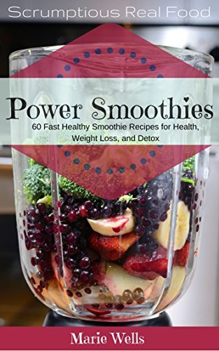 Power Smoothies: 60 Fast Healthy Smoothie Recipes to Start Your Day. Smoothies for Health, Weight Loss, and Detox (Scrumptious Real Food Book 1) Marie Wells
